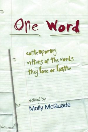 One Word: Contemporary Writers on the Words They Love or Loathe book written by Molly McQuade