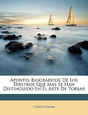 Apuntes Biogrficos de Los Diestros Que Mas Se Han Distinguido En El Arte de Torear book written by Coloma, J. Santa