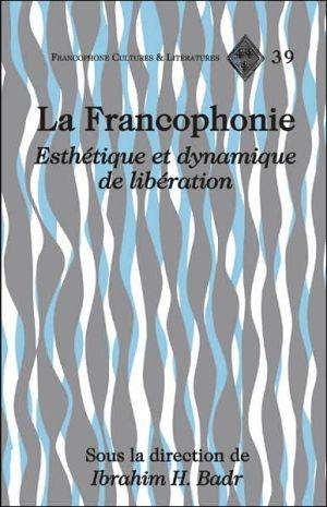 La Francophonie: Esthétique et dynamique de Libération written by Ibrahim H. Badr