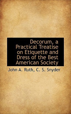 Decorum, a Practical Treatise on Etiquette and Dress of the Best American Society book written by Ruth, John A. , Snyder, C. S.