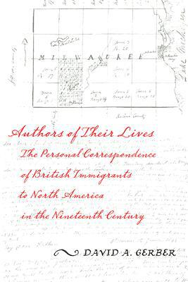 Authors of Their Lives: The Personal Correspondence of British Immigrants to North America in the Nineteenth Century written by David Gerber