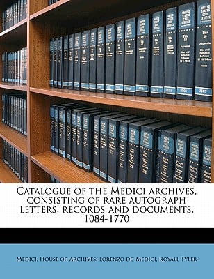 Catalogue of the Medici Archives, Consisting of Rare Autograph Letters, Records and Documents, 1084-1770 book written by Medici, Lorenzo De , Tyler, Royall , Medici, House Of Archives