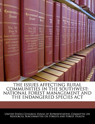 The Issues Affecting Rural Communities in the Southwest: National Forest Management and the Endangered Species ACT written by United States Congress House of Represen