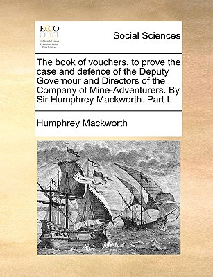The Book of Vouchers, to Prove the Case and Defence of the Deputy Governour and Directors of the Company of Mine-Adventurers. by Sir Humphrey Mackwort written by Mackworth, Humphrey