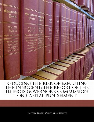 Reducing the Risk of Executing the Innocent: The Report of the Illinois Governor's Commission on Capital Punishment written by United States Congress Senate