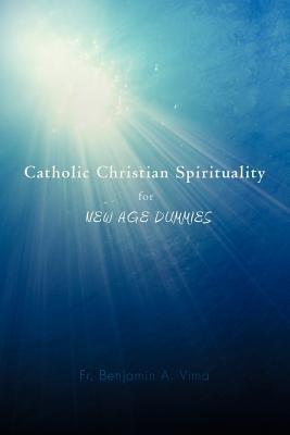 Catholic Christian Spirituality for New Age Dummies written by Fr. Benjamin A. Vima