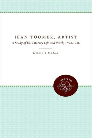 Jean Toomer, Artist: A Study of His Literary Life and Work, 1894-1936 book written by Nellie Y. McKay
