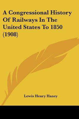 A Congressional History Of Railways In The United States To 1850 (1908) written by Lewis Henry Haney