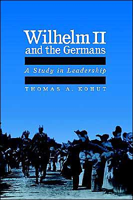 Wilhelm II and the Germans: A Study in Leadership book written by Thomas August Kohut