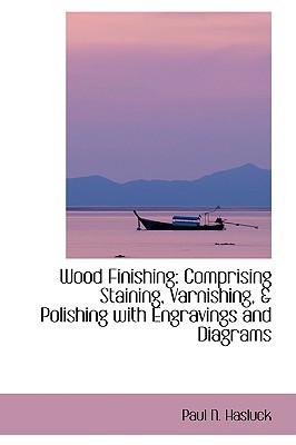 Wood Finishing: Comprising Staining, Varnishing, & Polishing with Engravings and Diagrams book written by Hasluck, Paul N.