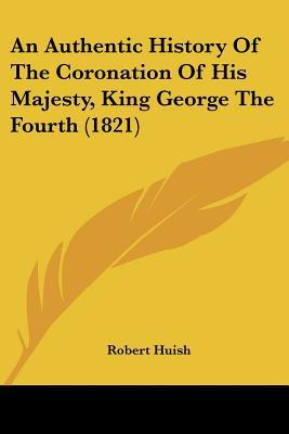 An Authentic History Of The Coronation Of His Majesty, King George The Fourth (1821) written by Robert Huish