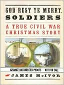 God Rest Ye Merry Soldiers: A True Civil War Christmas Story book written by James McIvor