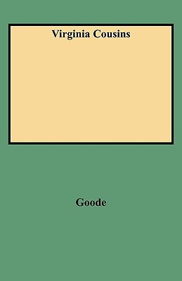Virginia Cousins: A Study of the Ancestry and Posterity of John Goode of Whitby, a Virginia Colonist of the Seventeenth Century, With Notes upon Related Families, a key book written by G. Brown Goode