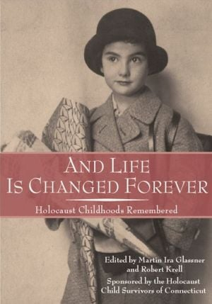 And Life Is Changed Forever: Holocaust Childhoods Remembered book written by Martin Ira Glassner