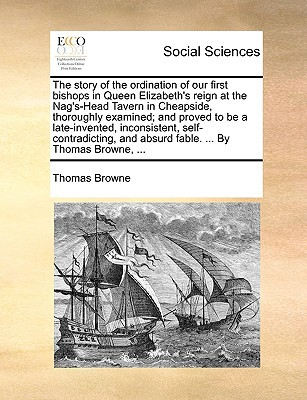 The Story of the Ordination of Our First Bishops in Queen Elizabeth's Reign at the Nag's-Head Tavern in Cheapside, Thoroughly Examined; And Proved to written by Browne, Thomas