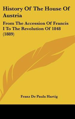 History Of The House Of Austria: From The Accession Of Francis I To The Revolution Of 1848 (... written by Franz De Paula Hartig