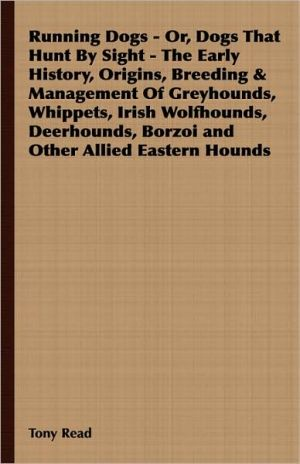 Running Dogs - Or, Dogs That Hunt By Sight - The Early History, Origins, Breeding & Management Of Greyhounds, Whippets, Irish Wolfhounds, Deerhounds, Borzoi And Other Allied Eastern Hounds book written by Tony Read