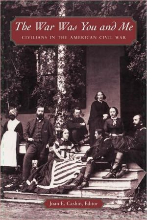 The War Was You and Me: Civilians in the American Civil War book written by Joan E. Cashin
