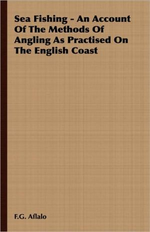 Sea Fishing - An Account Of The Methods Of Angling As Practised On The English Coast book written by F.G. Aflalo