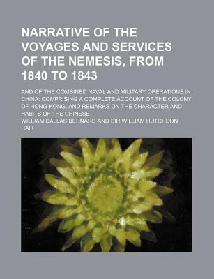 Narrative of the Voyages and Services of the Nemesis, from 1840 to 1843 (Volume 1); And of the Combined Naval and Military Operations in China book written by Bernard, William Dallas