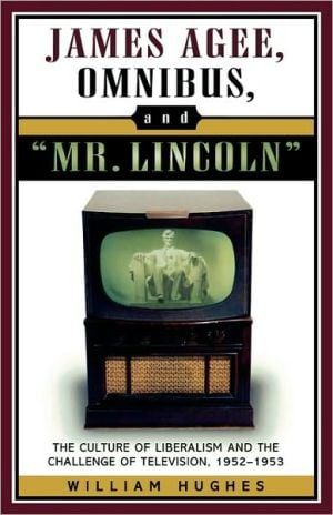 James Agee, Omnibus, and Mr. Lincoln: The Culture of Liberalism and the Challenge of Television 1952-1953 book written by William Hughes
