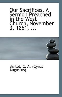 Our Sacrifices. a Sermon Preached in the West Church, November 3, 1861, ... book written by Bartol, Cyrus Augustus