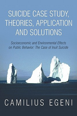Suicide Case Study, Theories, Application and Solutions: Socioeconomic and Environmental Effects on Public Behavior- the Case of Inuit Suicide book written by Camilius Chike Egeni