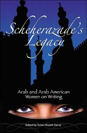 Scheherazade's Legacy: Arab and Arab American Women on Writing written by Susan M. Darraj
