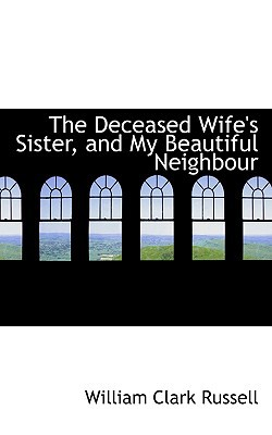 The Deceased Wife's Sister, and My Beautiful Neighbour book written by Russell, William Clark