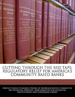 Cutting Through the Red Tape: Regulatory Relief for America's Community Based Banks written by United States Congress House of Represen