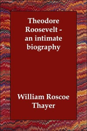 Theodore Roosevelt: An Intimate Biography book written by William Roscoe Thayer