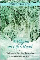 Pilgrim on Life's Road: Guidance for the Traveller: A Continuing Journey book written by Janice E. Kolb