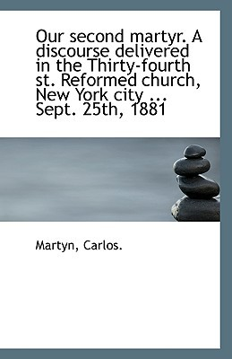 Our Second Martyr. a Discourse Delivered in the Thirty-Fourth St. Reformed Church, New York City ... book written by Carlos, Martyn