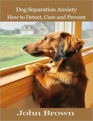 Dog Separation Anxiety: How to Detect, Cure and Prevent written by John Brown