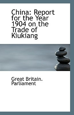 China: Report for the Year 1904 on the Trade of Kiukiang book written by Parliament, Great Britain