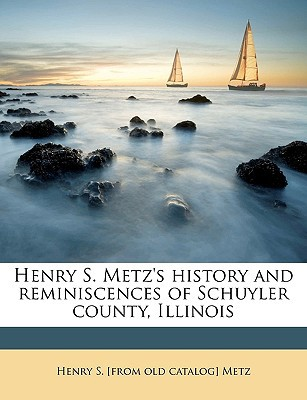 Henry S. Metz's History and Reminiscences of Schuyler County, Illinois book written by Metz, Henry S. [From Old Catalog]
