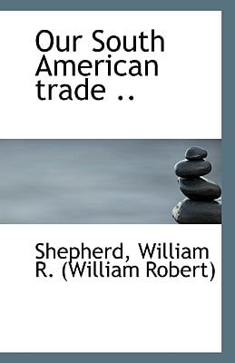 Our South American Trade .. book written by William R. (William Robert), Shepherd