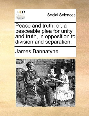 Peace and Truth: Or, a Peaceable Plea for Unity and Truth, in Opposition to Division and Separation. written by Bannatyne, James
