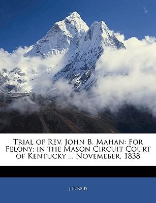 Trial of REV. John B. Mahan: For Felony; In the Mason Circuit Court of Kentucky ... Novemeber, 1838 book written by Reid, J. B.