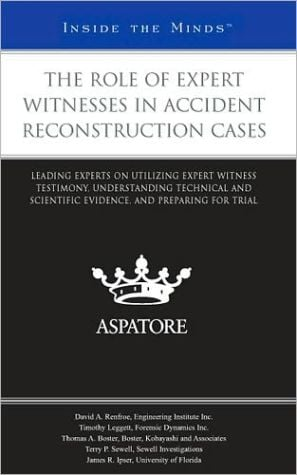 The Role of Expert Witnesses in Accident Reconstruction Cases: Leading Experts on Utilizing Expert Witness Testimony, Understanding Technical and Scientific Evidence, and Preparing for Trial (Inside the Minds) book written by Multiple Authors