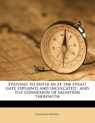 Striving to Enter in at the Strait Gate Explain'd and Inculcated: And the Connexion of Salvation Therewith book written by Mayhew, Jonathan