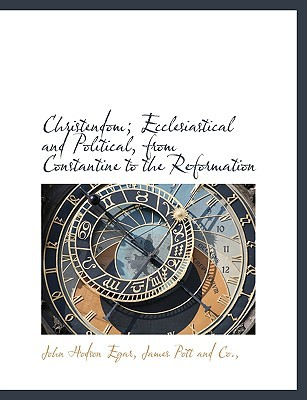 Christendom; Ecclesiastical and Political, from Constantine to the Reformation book written by Egar, John Hodson , James Pott and Co, Pott And Co , James Pott and Co