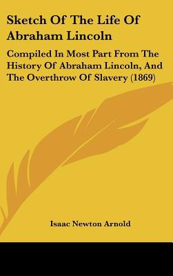 Sketch of the Life of Abraham Lincoln: Compiled in Most Part from the History of Abraham Lincoln, and the Overthrow of Slavery (1869) book written by Arnold, Isaac Newton