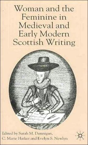 Woman And The Feminine In Medieval And Early Modern Scottish Writing written by Sarah M. Dunnigan