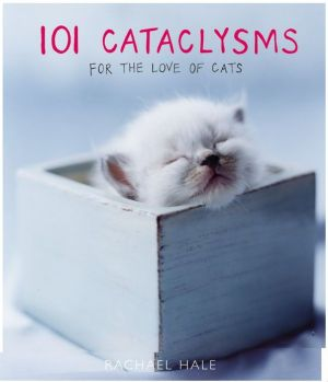 101 Cataclysms: For the Love of Cats book written by Rachael Hale