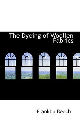 The Dyeing of Woollen Fabrics book written by Beech, Franklin