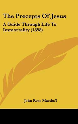 The Precepts of Jesus: A Guide Through Life to Immortality (1858) written by Macduff, John Ross
