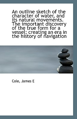 An Outline Sketch of the Character of Water, and Its Natural Movements. the Important Discovery of T book written by E, Cole James
