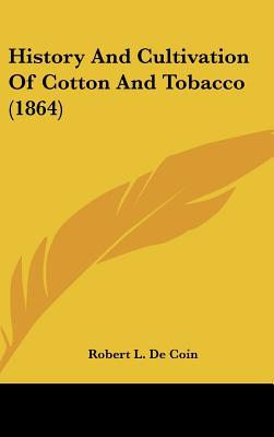 History And Cultivation Of Cotton And Tobacco (1864) written by Robert L. De Coin