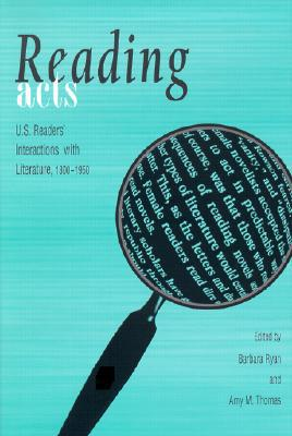 Reading Acts: U. S. Readers' Interactions with Literature, 1800-1950 book written by Barbara Ryan